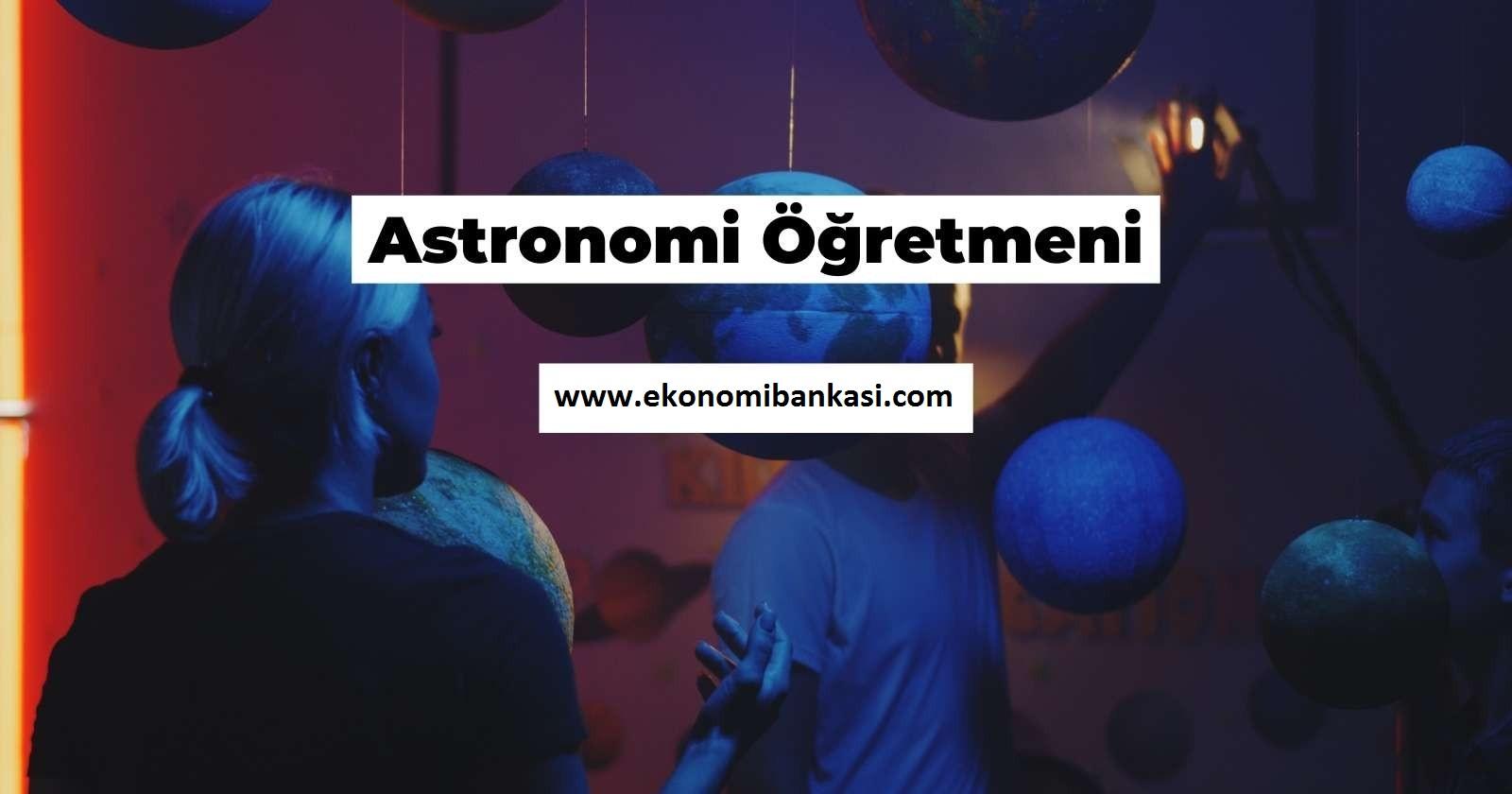 Astronomi Öğretmeni Nasıl Olunur, Ne İş Yapar